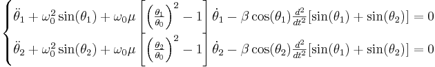 {\begin{cases}{\ddot  \theta }_{1}+\omega _{0}^{2}\sin(\theta _{1})+\omega _{0}\mu \left[\left({\frac  {\theta _{1}}{\theta _{0}}}\right)^{2}-1\right]{\dot  \theta }_{1}-\beta \cos(\theta _{1}){\frac  {d^{2}}{dt^{2}}}[\sin(\theta _{1})+\sin(\theta _{2})]=0&\\{\ddot  \theta }_{2}+\omega _{0}^{2}\sin(\theta _{2})+\omega _{0}\mu \left[\left({\frac  {\theta _{2}}{\theta _{0}}}\right)^{2}-1\right]{\dot  \theta }_{2}-\beta \cos(\theta _{2}){\frac  {d^{2}}{dt^{2}}}[\sin(\theta _{1})+\sin(\theta _{2})]=0\end{cases}}